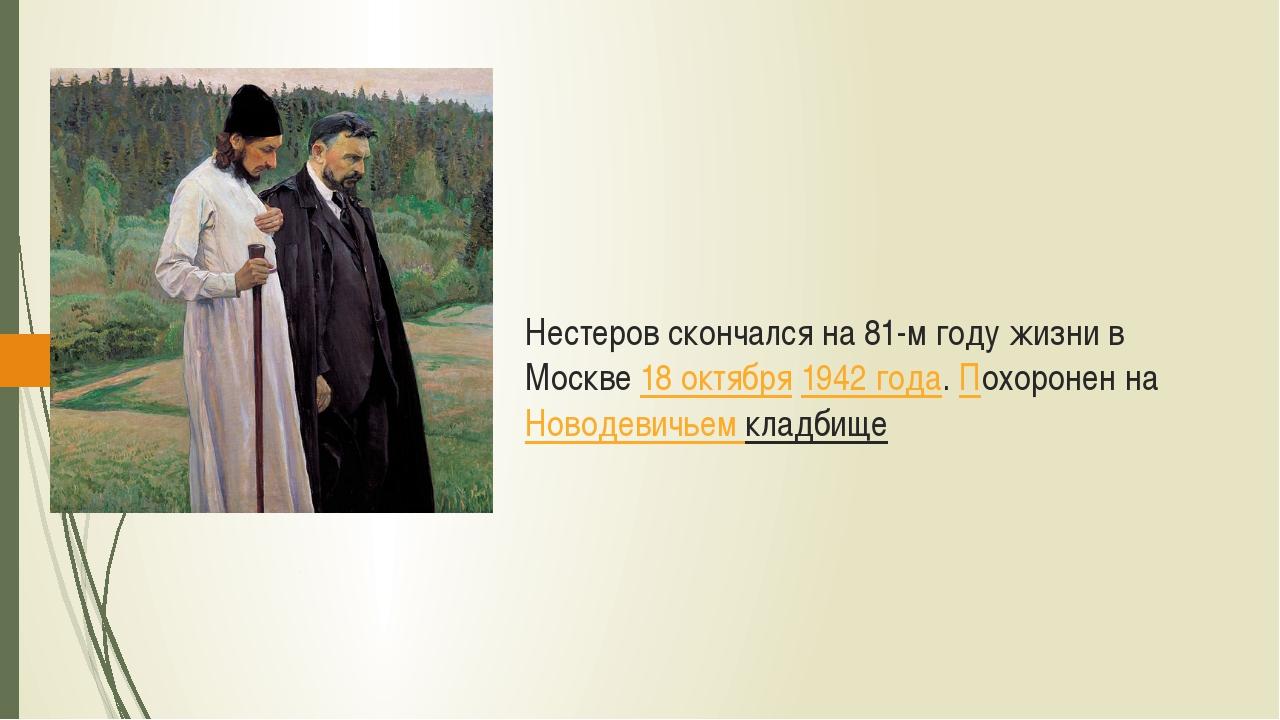 Нестеров скончался на 81-м году жизни в Москве 18 октября 1942 года. Похороне...