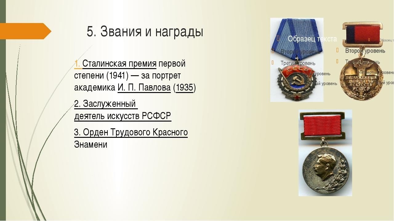 5. Звания и награды 1. Сталинская премия первой степени (1941)— за портрет а...