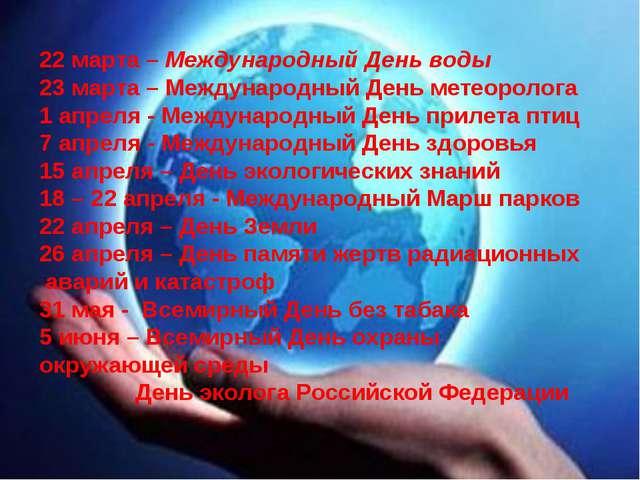 22 марта – Международный День воды 23 марта – Международный День метеоролога...