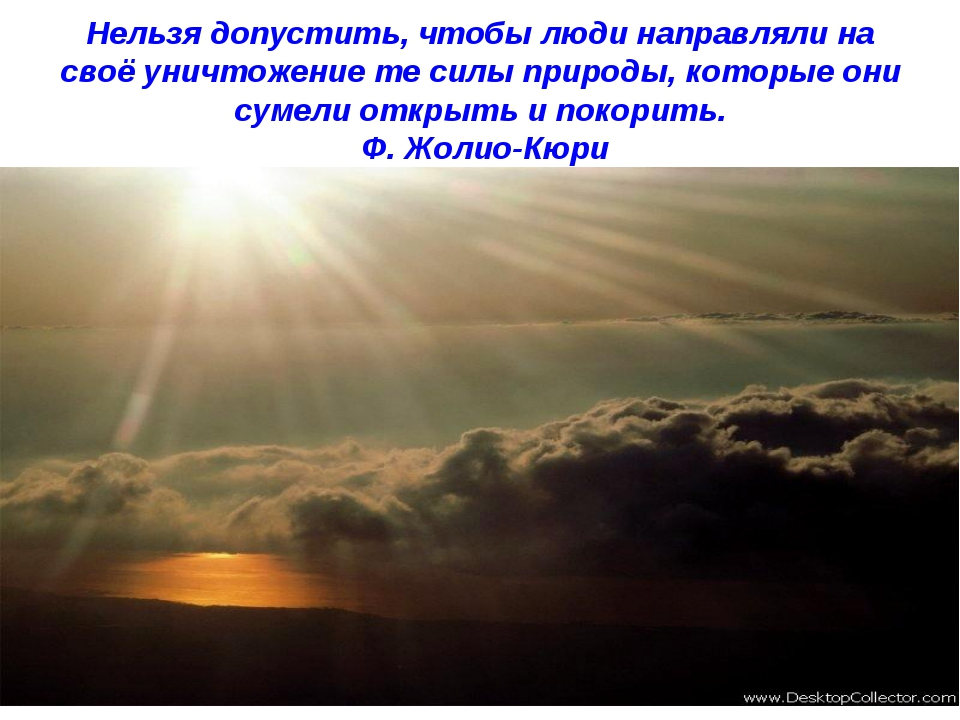 Нельзя допустить, чтобы люди направляли на своё уничтожение те силы природы,...