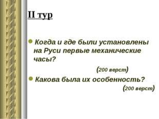 II тур Когда и где были установлены на Руси первые механические часы? (200 ве