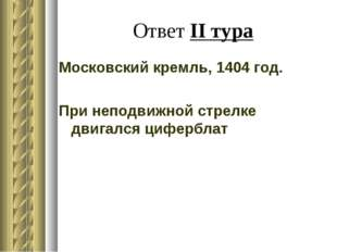 Ответ II тура Московский кремль, 1404 год. При неподвижной стрелке двигался ц