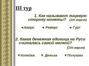 III тур 1. Как называют лицевую сторону монеты? (100 верст) ◄Аверс ◄ Реверс ◄