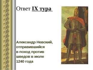 Ответ IX тура Александр Невский, отправившийся в поход против шведов в июле 1