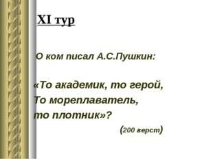XI тур О ком писал А.С.Пушкин: «То академик, то герой, То мореплаватель, то п