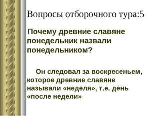 Вопросы отборочного тура:5 Почему древние славяне понедельник назвали понедел