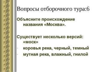 Вопросы отборочного тура:6 Объясните происхождение названия «Москва». Существ