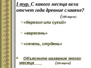 I тур. С какого месяца вели отсчет года древние славяне? (100 верст) «березол