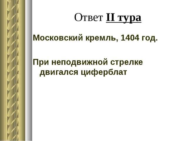 Ответ II тура Московский кремль, 1404 год. При неподвижной стрелке двигался ц...