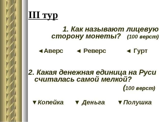 III тур 1. Как называют лицевую сторону монеты? (100 верст) ◄Аверс ◄ Реверс ◄...