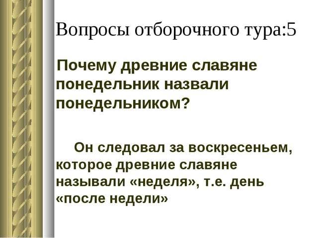 Вопросы отборочного тура:5 Почему древние славяне понедельник назвали понедел...