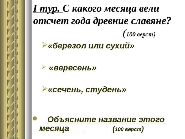 I тур. С какого месяца вели отсчет года древние славяне? (100 верст) «березол...