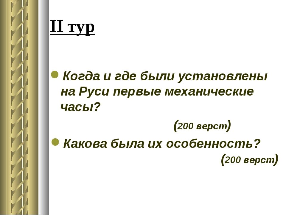 II тур Когда и где были установлены на Руси первые механические часы? (200 ве...