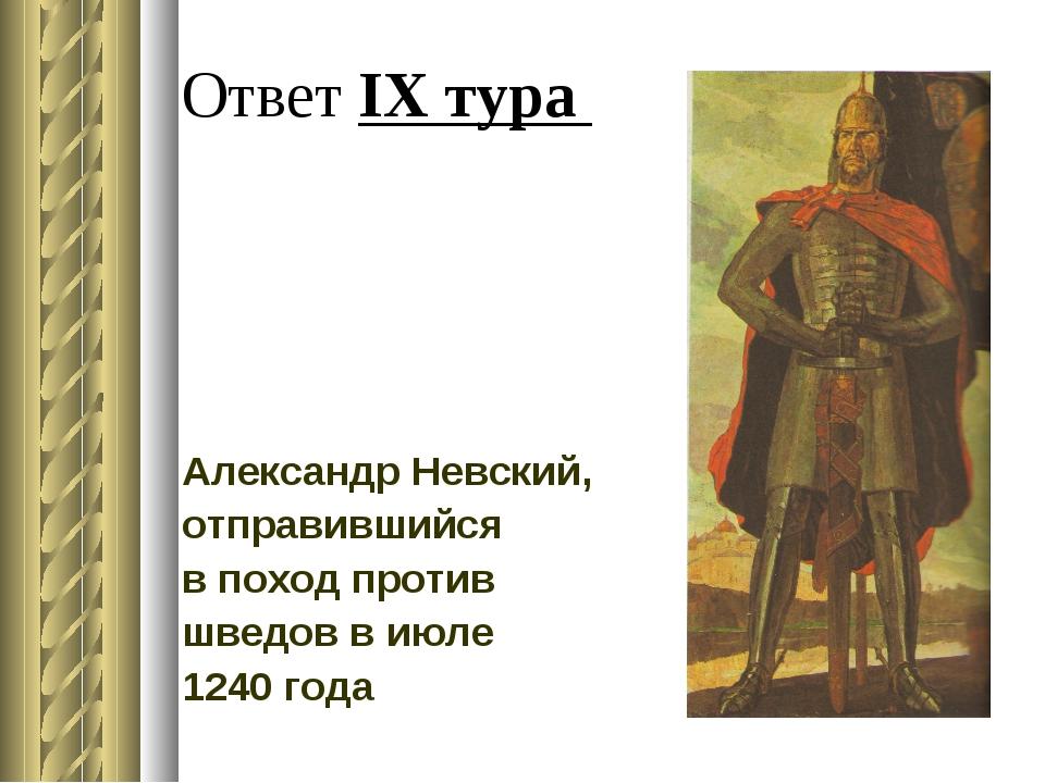 Ответ IX тура Александр Невский, отправившийся в поход против шведов в июле 1...