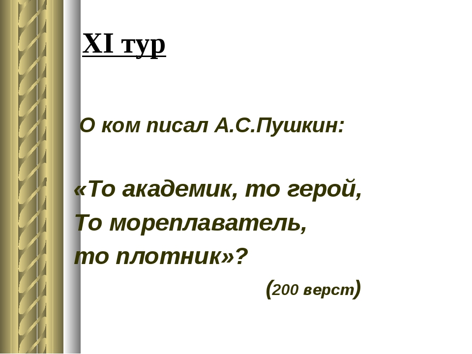 XI тур О ком писал А.С.Пушкин: «То академик, то герой, То мореплаватель, то п...