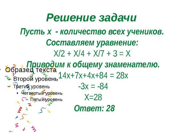 Решение задачи Пусть х - количество всех учеников. Cоставляем уравнение: X/2...