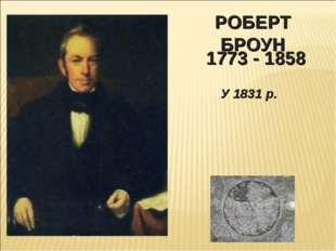 РОБЕРТ БРОУН 1773 - 1858 У 1831 р.