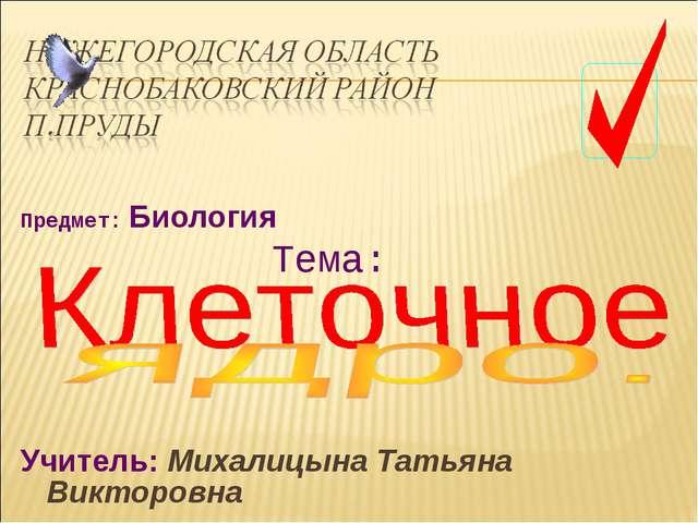 Предмет: Биология Тема: Учитель: Михалицына Татьяна Викторовна
