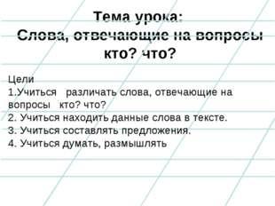 Тема урока: Слова, отвечающие на вопросы кто? что? Цели 1.Учиться различать с