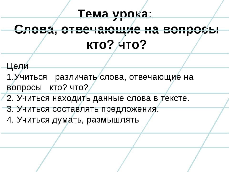 Тема урока: Слова, отвечающие на вопросы кто? что? Цели 1.Учиться различать с...