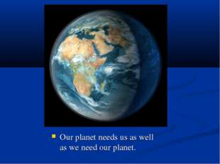 Our planet needs us as well as we need our planet.