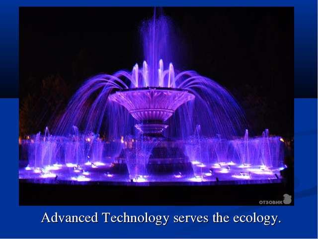 Advanced Technology serves the ecology.