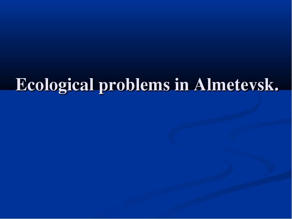 Ecological problems in Almetevsk.
