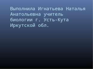 Выполнила Игнатьева Наталья Анатольевна учитель биологии г. Усть-Кута Иркутск