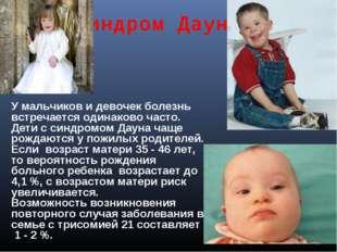 Синдром Дауна У мальчиков и девочек болезнь встречается одинаково часто. Дети