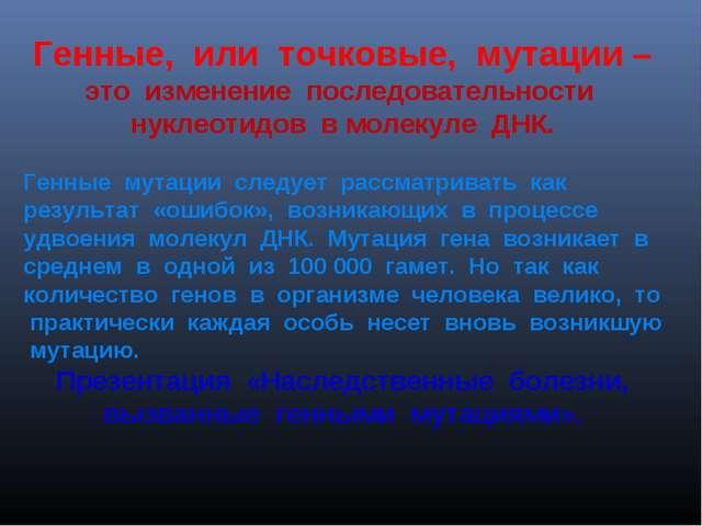 Генные, или точковые, мутации – это изменение последовательности нуклеотидов...