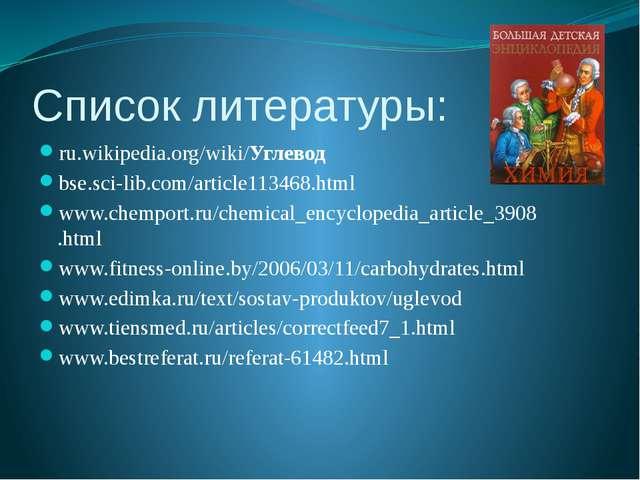 Список литературы: ru.wikipedia.org/wiki/Углевод  bse.sci-lib.com/article113...