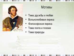 Мотивы Тема дружбы и любви Вольнолюбивая лирика Философская лирика Тема поэта