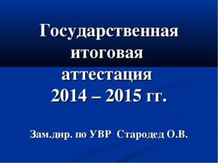 Государственная итоговая аттестация 2014 – 2015 гг. Зам.дир. по УВР Стародед