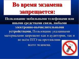 Во время экзамена запрещается: Пользование мобильными телефонами или иными ср