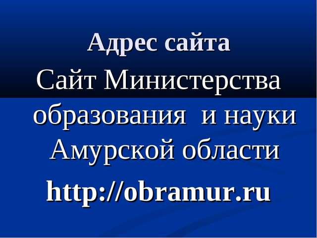 Адрес сайта Сайт Министерства образования и науки Амурской области http://ob...