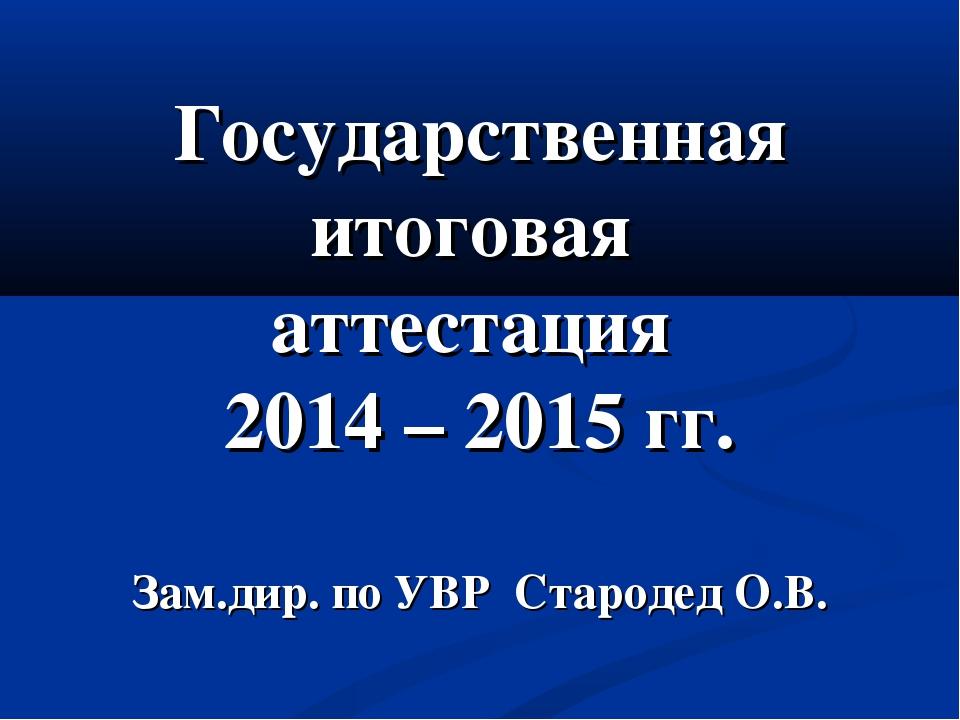 Государственная итоговая аттестация 2014 – 2015 гг. Зам.дир. по УВР Стародед...