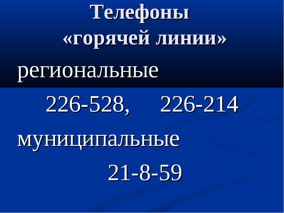 Телефоны «горячей линии» региональные 226-528, 226-214 муниципальные 21-8-59