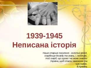 1939-1945 Неписана історія Наше старше покоління - золотий фонд, скарбниця до