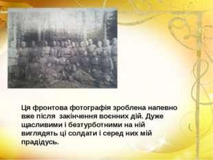 Ця фронтова фотографія зроблена напевно вже після закінчення воєнних дій. Дуж