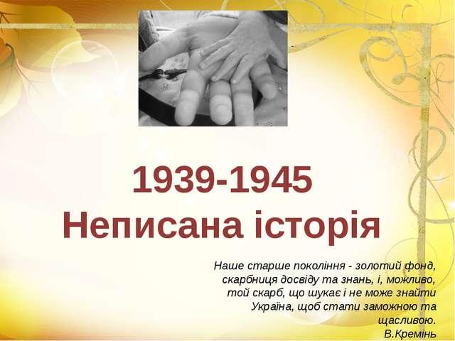 1939-1945 Неписана історія Наше старше покоління - золотий фонд, скарбниця до...