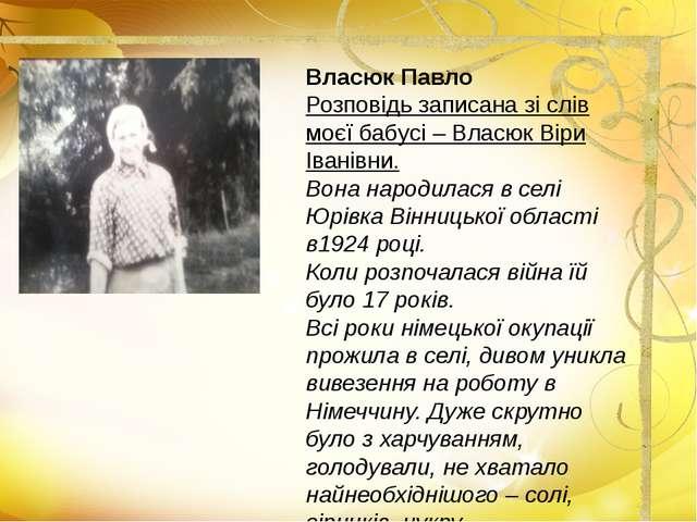 Власюк Павло Розповідь записана зі слів моєї бабусі – Власюк Віри Іванівни. В...