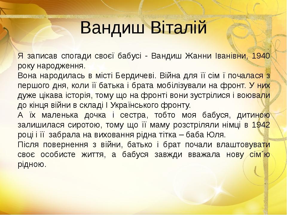 Вандиш Віталій Я записав спогади своєї бабусі - Вандиш Жанни Іванівни, 1940 р...