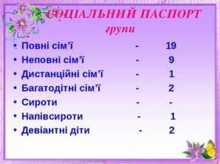 СОЦІАЛЬНИЙ ПАСПОРТ групи Повні сім'ї - 19 Неповні сім'ї - 9 Дистанційні сім'