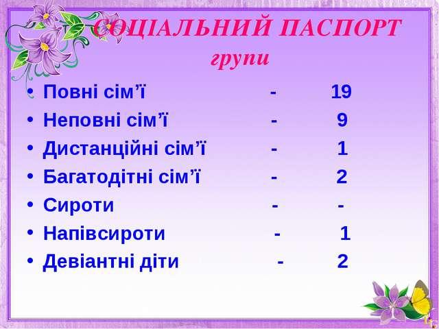 СОЦІАЛЬНИЙ ПАСПОРТ групи Повні сім'ї - 19 Неповні сім'ї - 9 Дистанційні сім'...