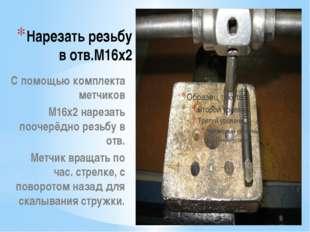 Нарезать резьбу в отв.М16х2 С помощью комплекта метчиков М16х2 нарезать пооче