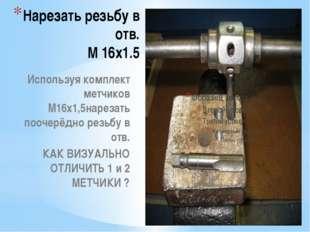 Нарезать резьбу в отв. М 16х1.5 Используя комплект метчиков М16х1,5нарезать п