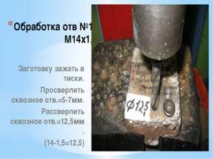 Обработка отв №11 М14х1,5 Заготовку зажать в тиски. Просверлить сквозное отв.