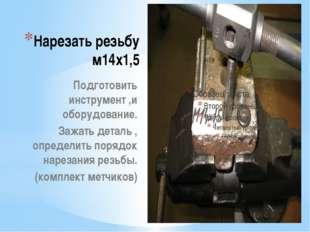 Нарезать резьбу м14х1,5 Подготовить инструмент ,и оборудование. Зажать деталь