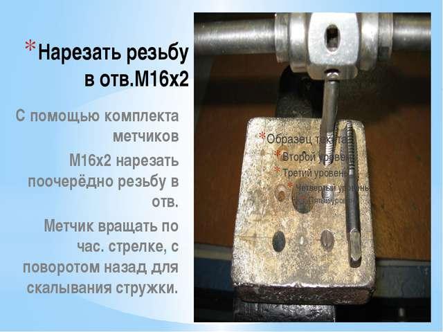 Нарезать резьбу в отв.М16х2 С помощью комплекта метчиков М16х2 нарезать пооче...