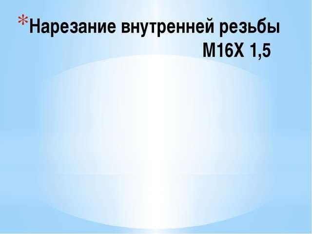 Нарезание внутренней резьбы М16Х 1,5
